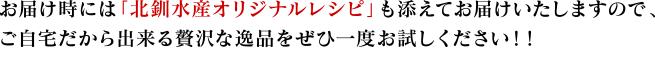 お届け時には「北釧水産オリジナルレシピ」も添えてお届けいたしますので、ご自宅だから出来る贅沢な逸品をぜひ一度お試しください!!