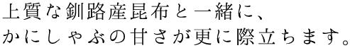 上質な釧路産昆布と一緒に、かにしゃぶの甘さが更に際立ちます。